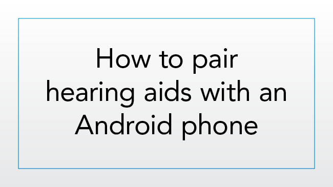 How to pair hearing aids with an Android phone for the first time